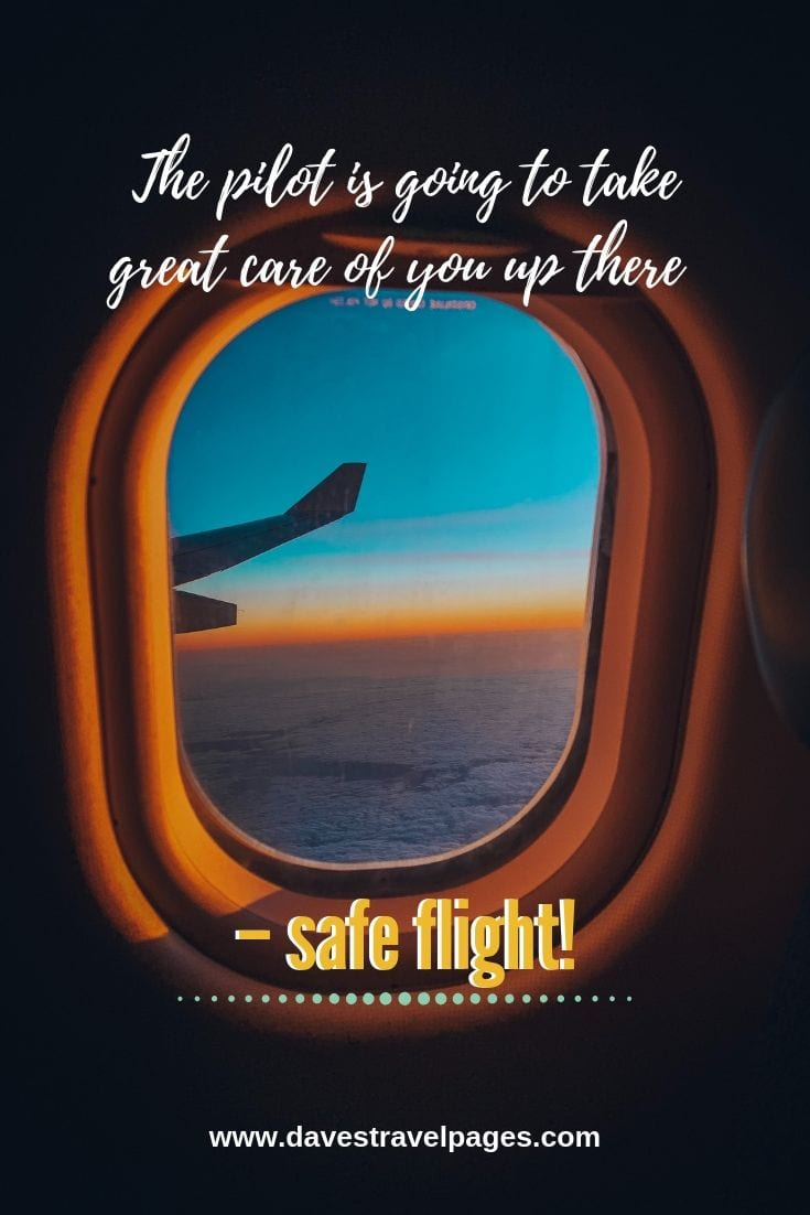 Quotes about flying: The pilot is going to take great care of you up there – safe flight!