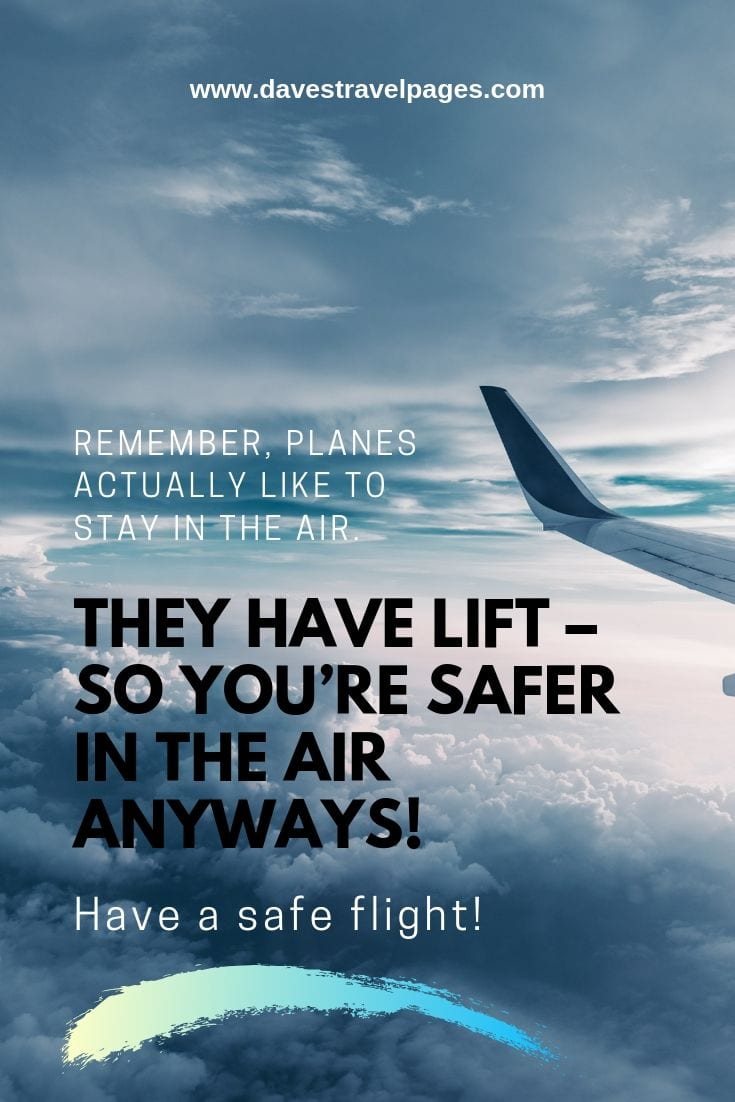 Quotes and phrases about flying: Remember, planes actually like to stay in the air. They have lift – so you're safer in the air anyways! Have a safe flight!