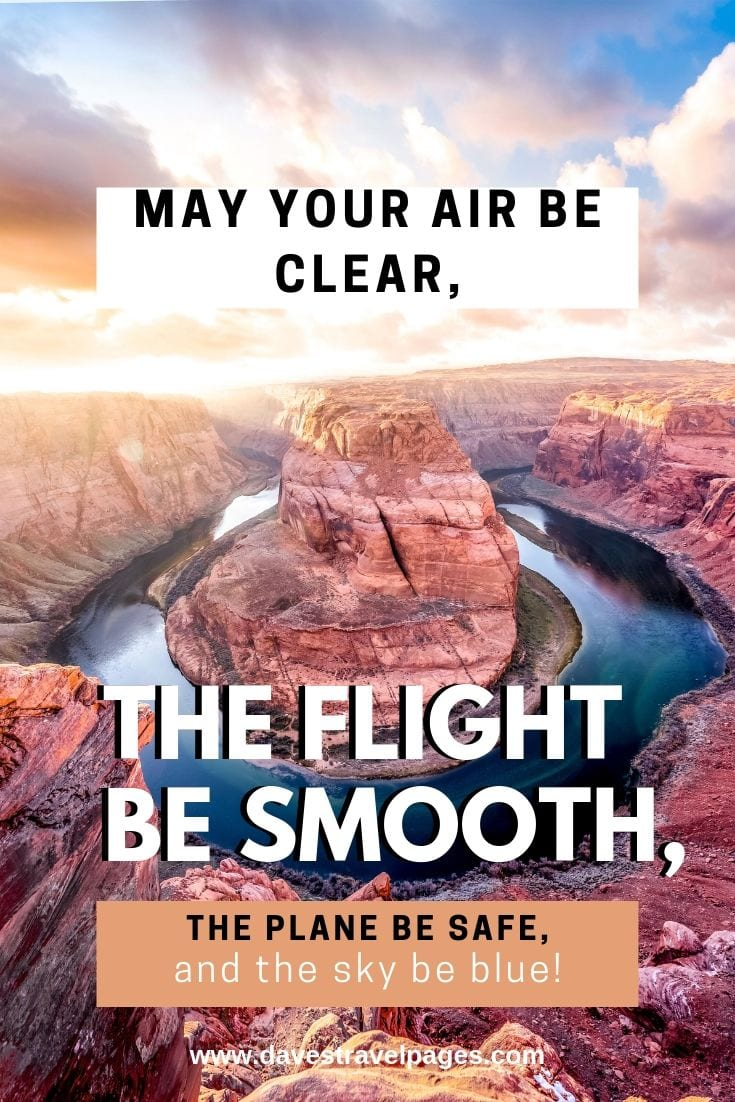 May your air be clear, the flight be smooth, the plane be safe, and the sky be blue!