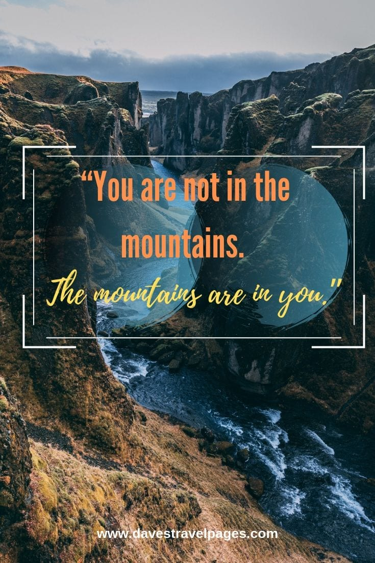 Mountain instagram captions: You are not in the mountains. The mountains are in you.