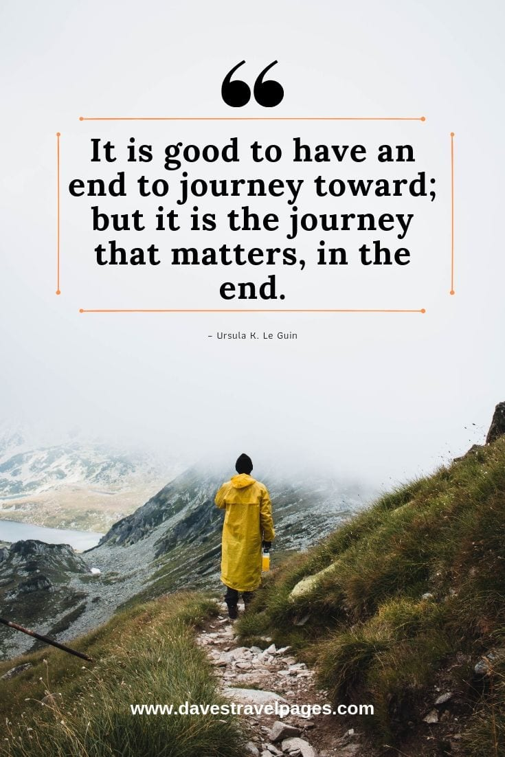 It's the journey that matters: It is good to have an end to journey toward; but it is the journey that matters, in the end. – Ursula K. Le Guin