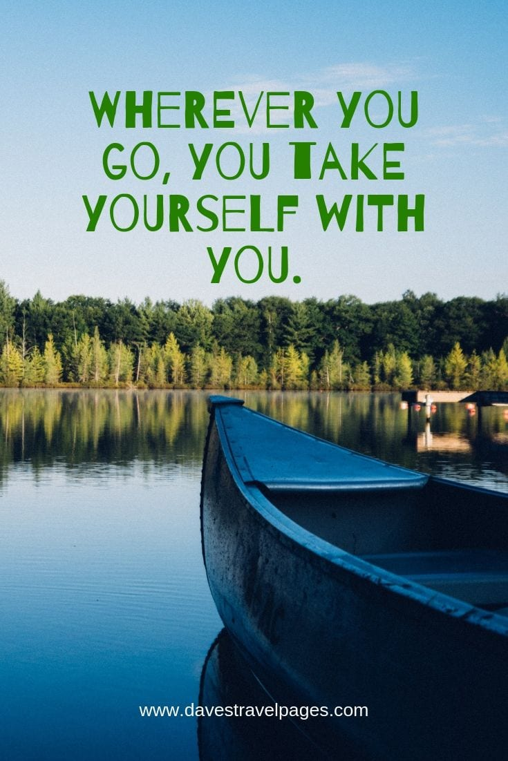 Wherever you go, you take yourself with you. – Neil Gaiman