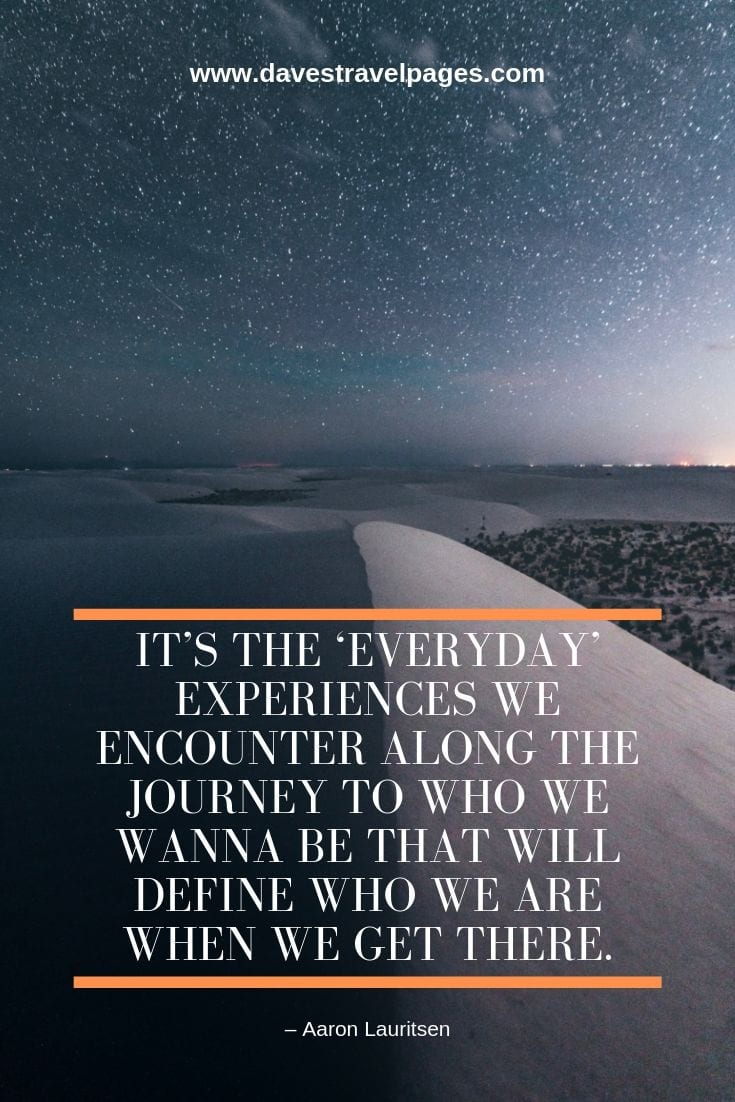 "Journey Quotes Collection: ""It's the 'everyday' experiences we encounter along the journey to who we wanna be that will define who we are when we get there."" – Aaron Lauritsen"