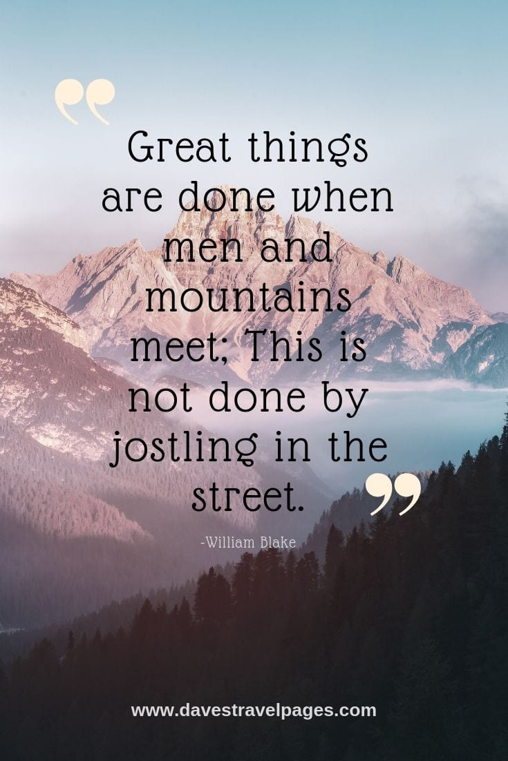 Go to the mountain - Great things are done when men and mountains meet; This is not done by jostling in the street.
