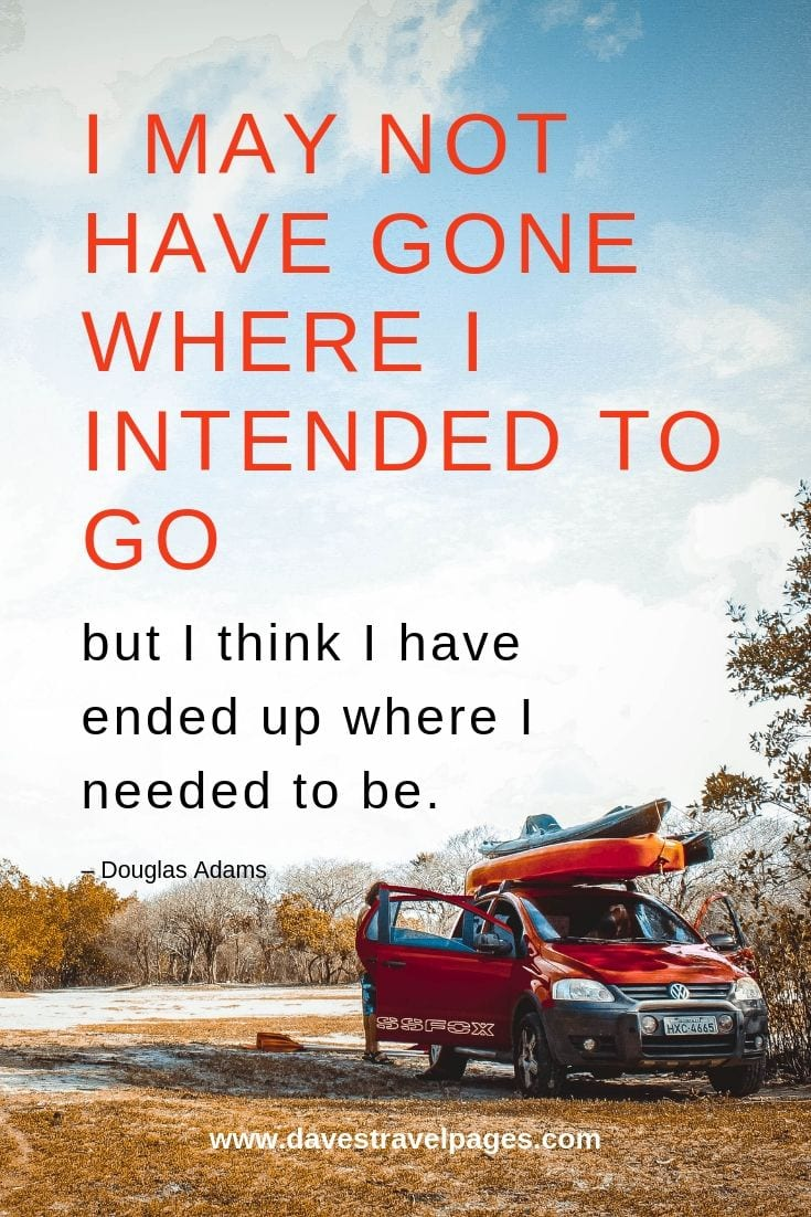 Douglas Adams Quotes: I may not have gone where I intended to go, but I think I have ended up where I needed to be. – Douglas Adams