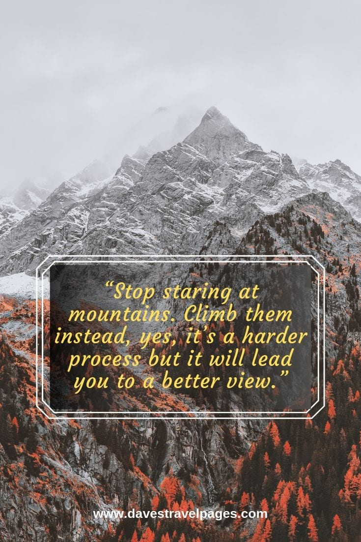Living in the mountains - Stop staring at mountains. Climb them instead, yes, it's a harder process but it will lead you to a better view.