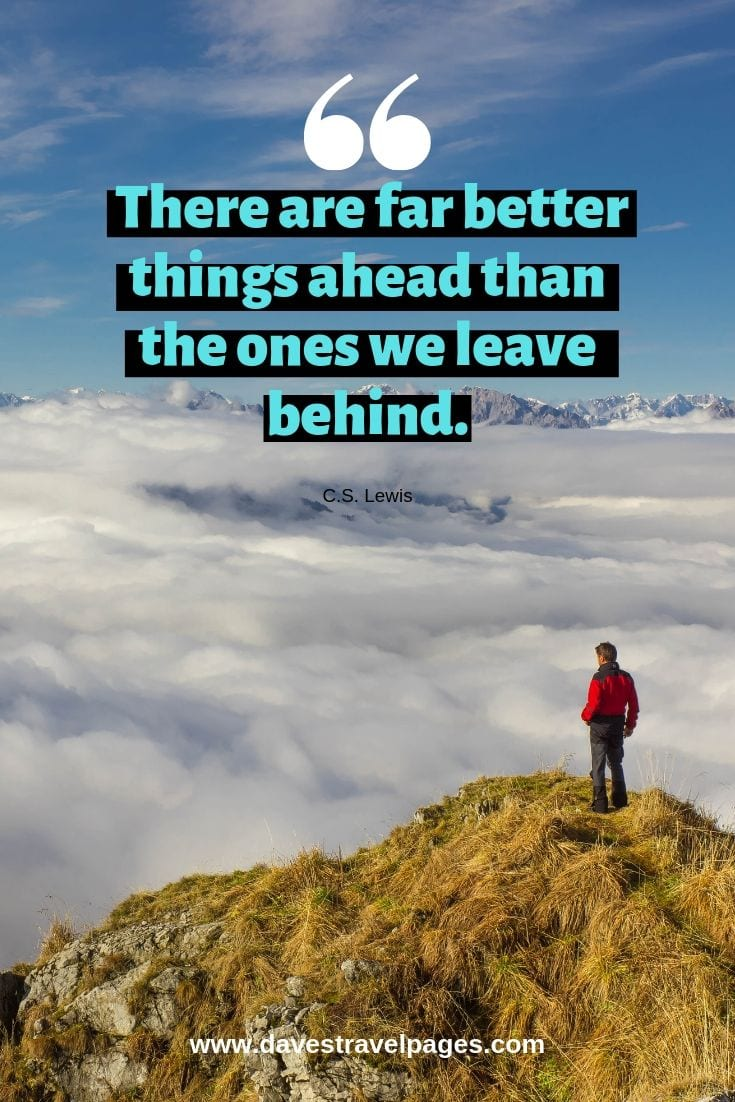 There are far better things ahead than the ones we leave behind.