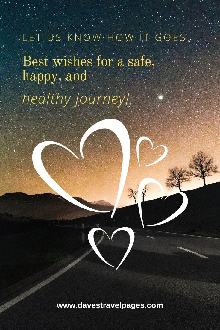 Have a safe journey quotes: Let us know how it goes. Best wishes for a safe, happy, and healthy journey!