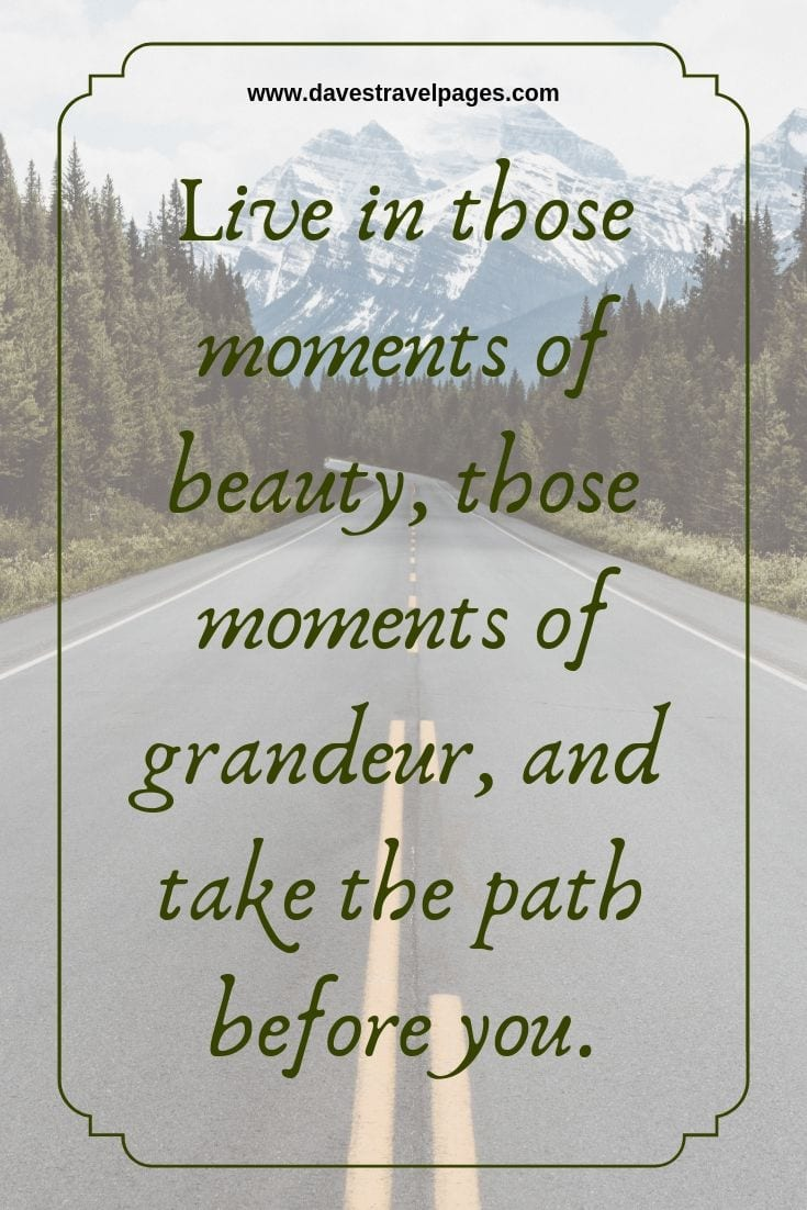 Quotes and travel: Live in those moments of beauty, those moments of grandeur, and take the path before you.