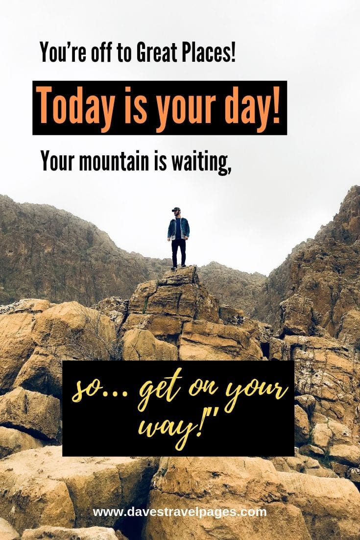 Quotes about mountains and life - You're off to Great Places! Today is your day! Your mountain is waiting, so… get on your way!