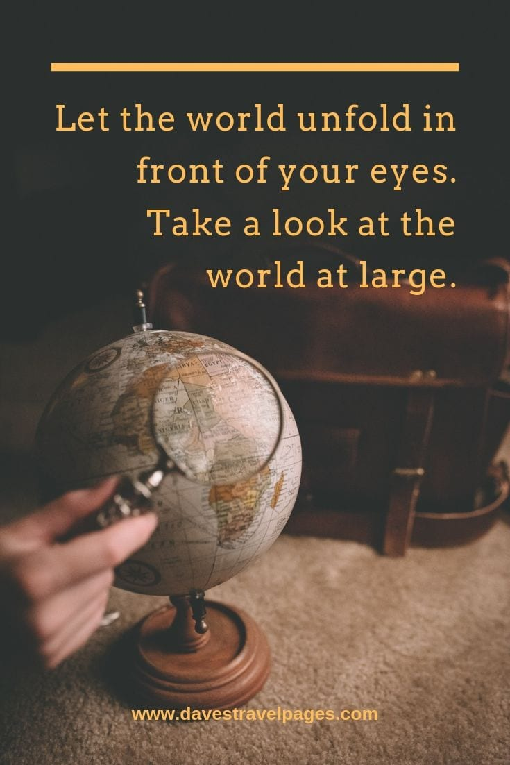 Let the world unfold in front of your eyes. Take a look at the world at large.