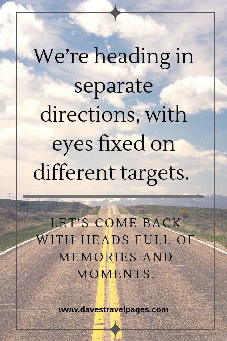 Top Travel Quotes: We're heading in separate directions, with eyes fixed on different targets. Let's come back with heads full of memories and moments.
