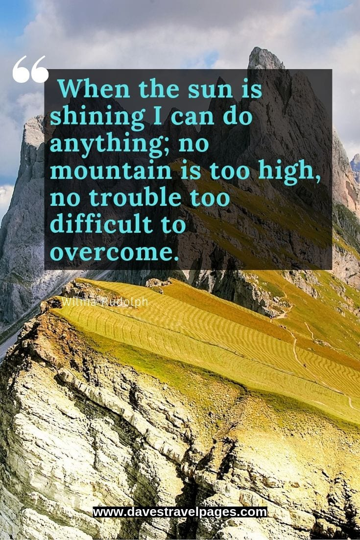 Mountain love quotes: When the sun is shining I can do anything; no mountain is too high, no trouble too difficult to overcome.