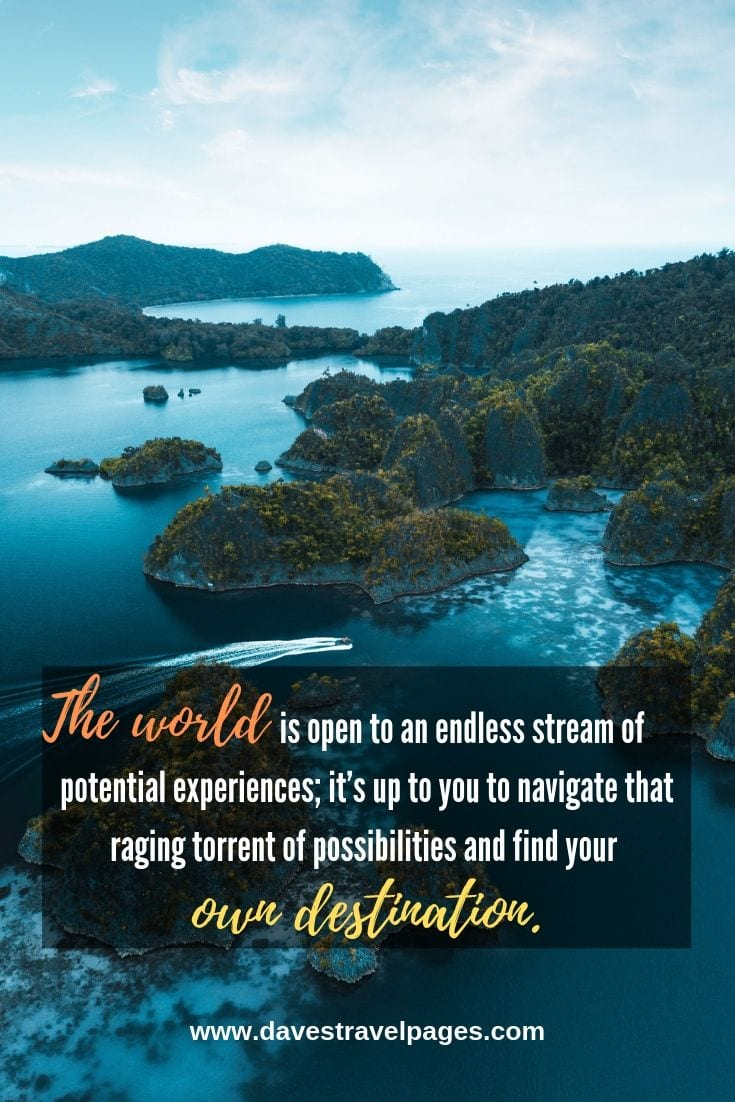 Inspiring travel quotes: The world is open to an endless stream of potential experiences; it's up to you to navigate that raging torrent of possibilities and find your own destination.