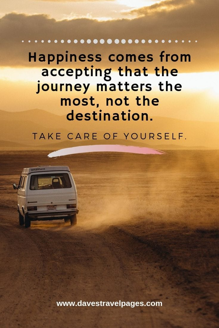 It's about the journey not the destination travel quotes: Happiness comes from accepting that the journey matters the most, not the destination. Take care of yourself.