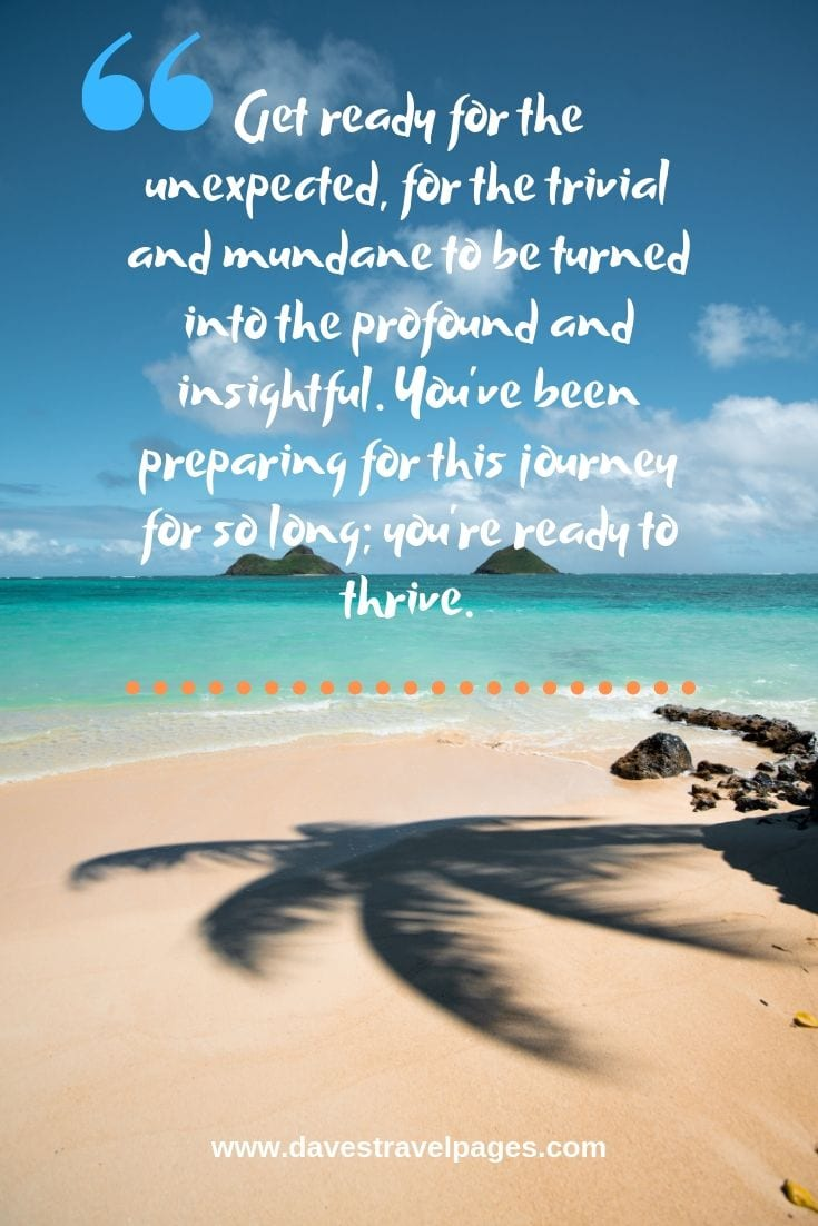 Journey Quotes: Get ready for the unexpected, for the trivial and mundane to be turned into the profound and insightful. You've been preparing for this journey for so long; you're ready to thrive.