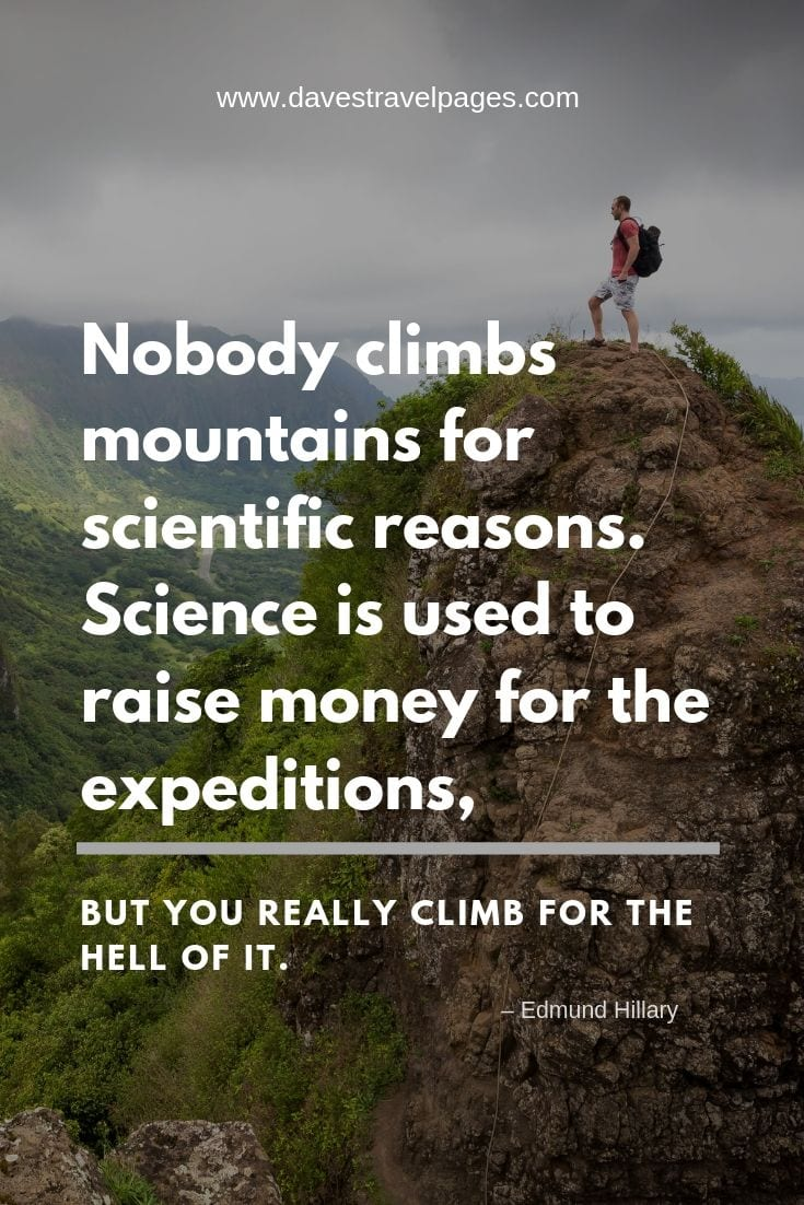 Mountain climbing quotes - Nobody climbs mountains for scientific reasons. Science is used to raise money for the expeditions, but you really climb for the hell of it.