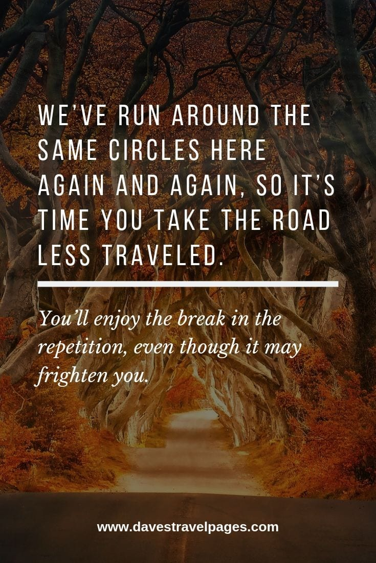 Taking the road quotes: We've run around the same circles here again and again, so it's time you take the road less traveled. You'll enjoy the break in the repetition, even though it may frighten you.