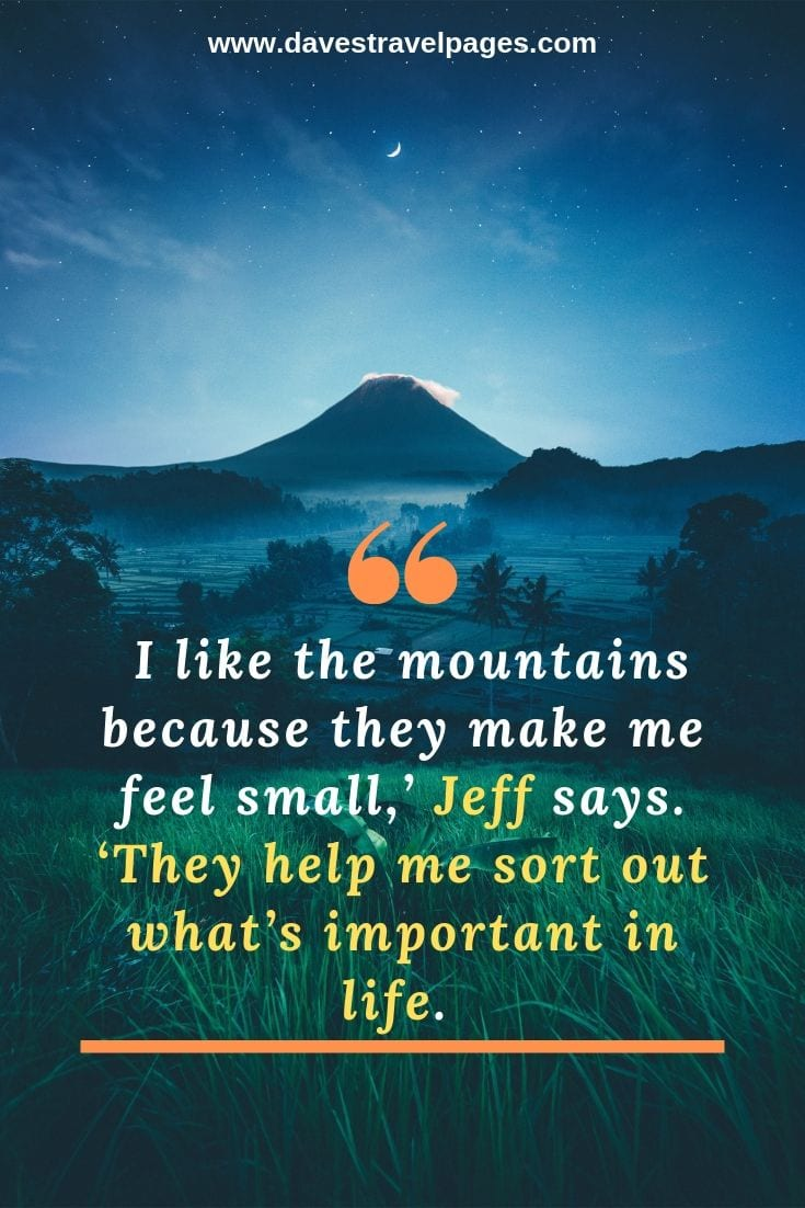 Mountain phrases - I like the mountains because they make me feel small,' Jeff says. 'They help me sort out what's important in life.