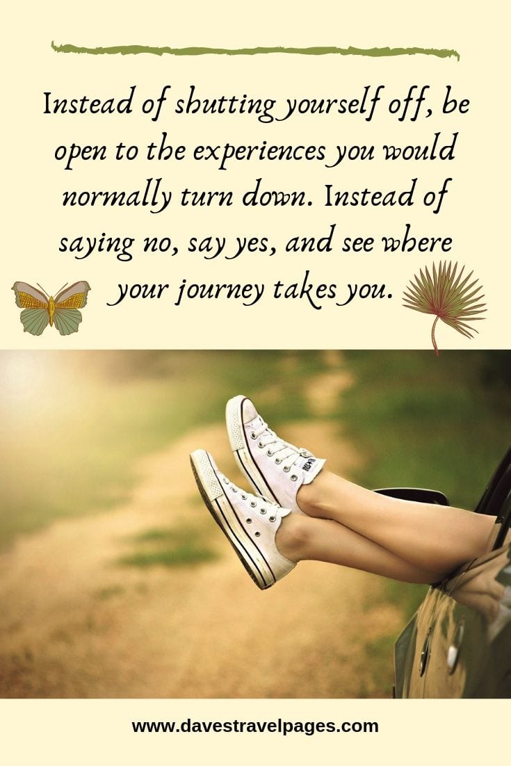Experience the journey quotes: Instead of shutting yourself off, be open to the experiences you would normally turn down. Instead of saying no, say yes, and see where your journey takes you.