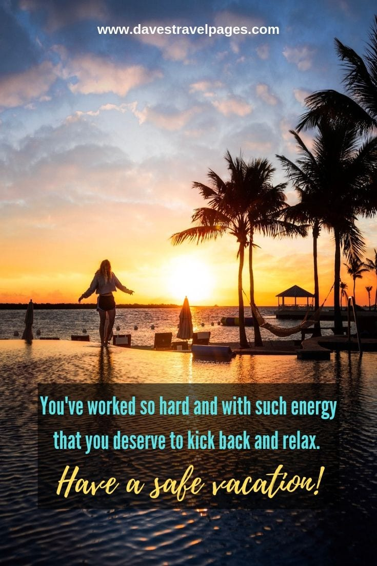 Vacation quotes: You've worked so hard and with such energy that you deserve to kick back and relax. Have a safe vacation!