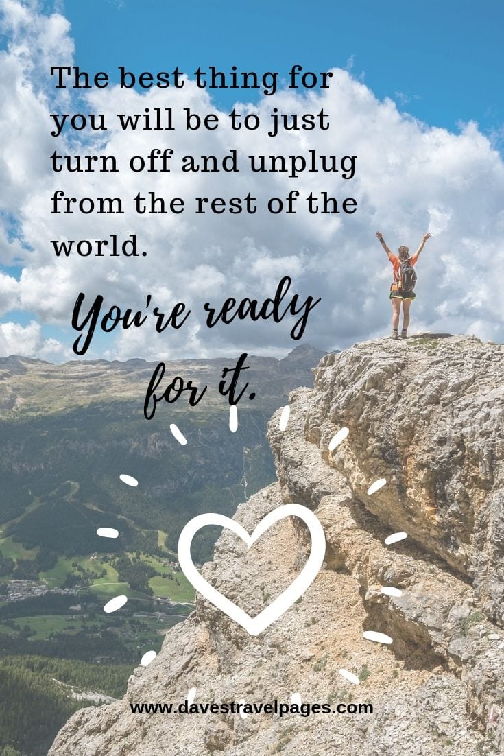 Quotes about relaxing: The best thing for you will be to just turn off and unplug from the rest of the world. You're ready for it.