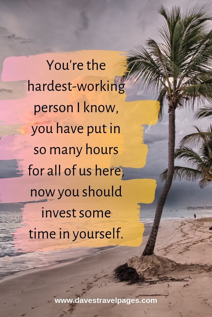 Inspiring quotes about the self: You're the hardest-working person I know, you have put in so many hours for all of us here, now you should invest some time in yourself.