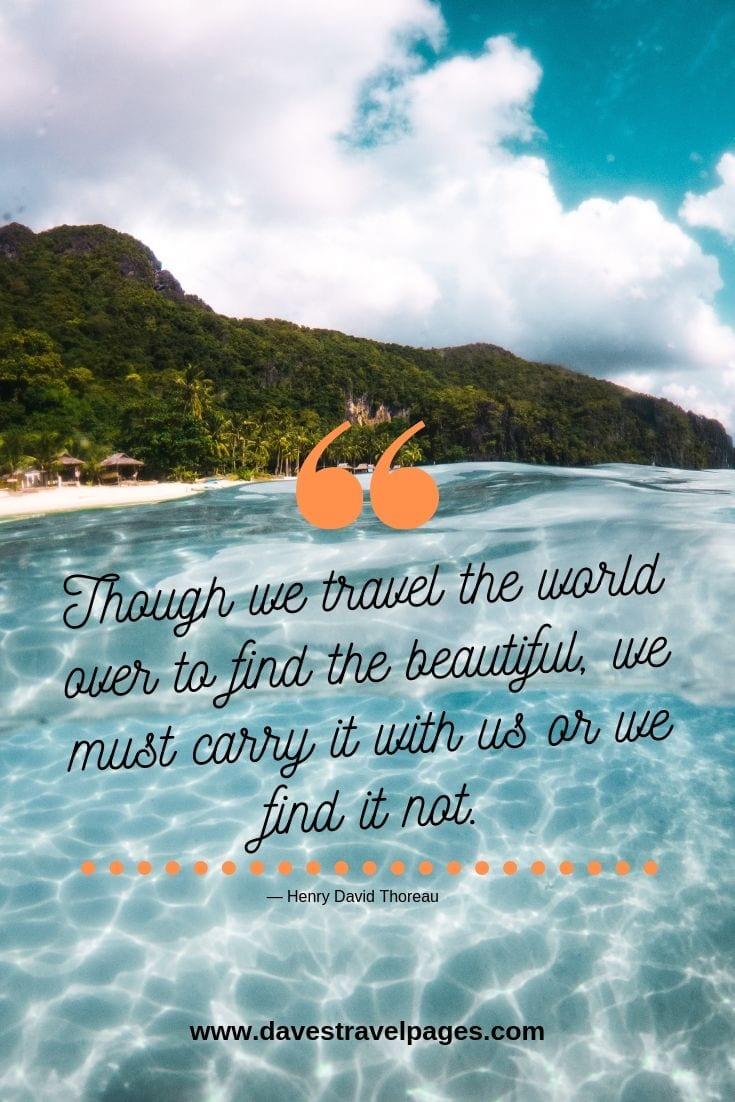 Travel the world quotes: Though we travel the world over to find the beautiful, we must carry it with us or we find it not. — Henry David Thoreau