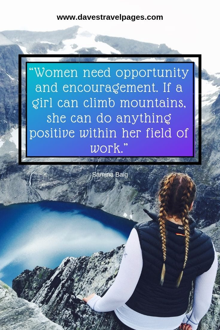 Mountain life quotes - Women need opportunity and encouragement. If a girl can climb mountains, she can do anything positive within her field of work.