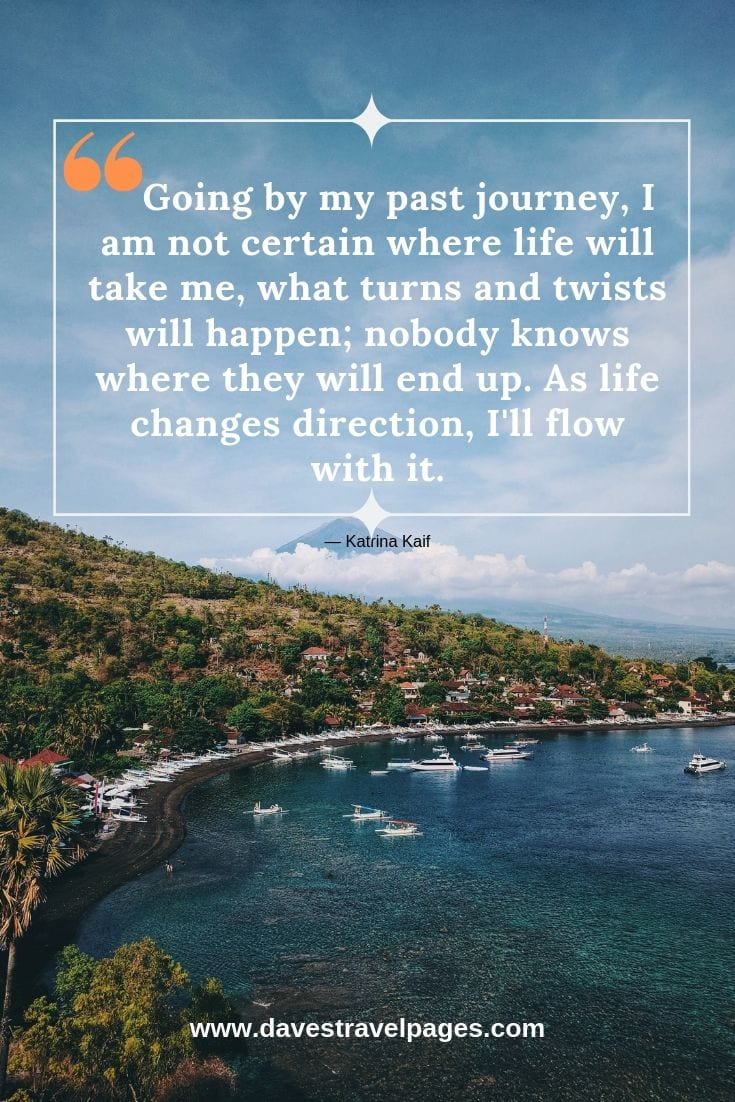 Quotes about journeys: Going by my past journey, I am not certain where life will take me, what turns and twists will happen; nobody knows where they will end up. As life changes direction, I'll flow with it. — Katrina Kaif