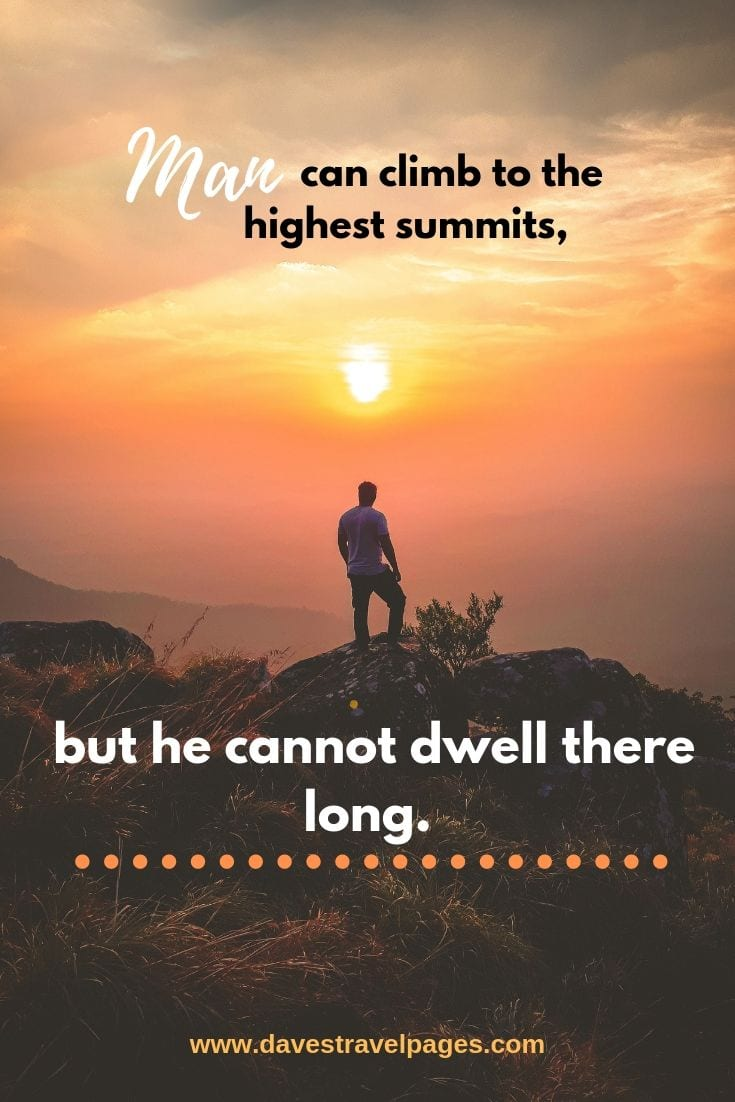 Inspirational Mountain Quotes - Man can climb to the highest summits, but he cannot dwell there long.