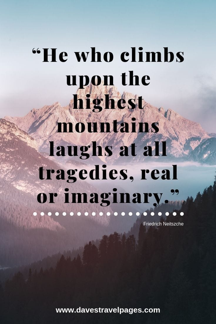Beautiful mountain quotes - He who climbs upon the highest mountains laughs at all tragedies, real or imaginary.