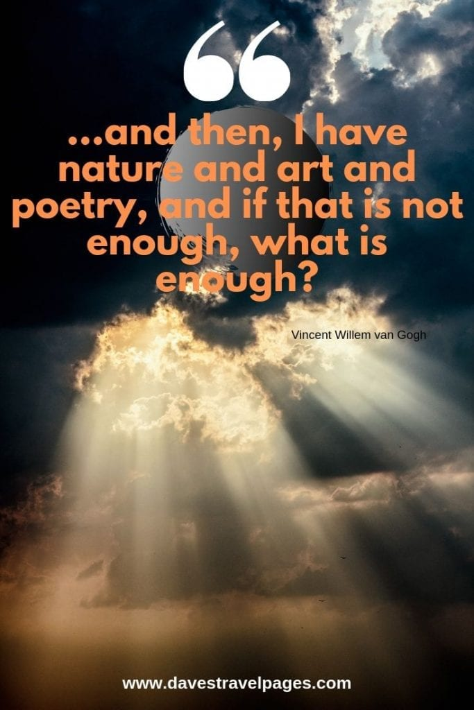 """Nature, Art, and Poetry Quotes: """"...and then, I have nature and art and poetry, and if that is not enough, what is enough?"""" ― Vincent Willem van Gogh"""