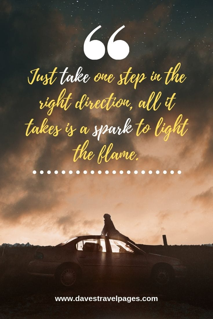 Best Journey Quotes: Just take one step in the right direction, all it takes is a spark to light the flame.