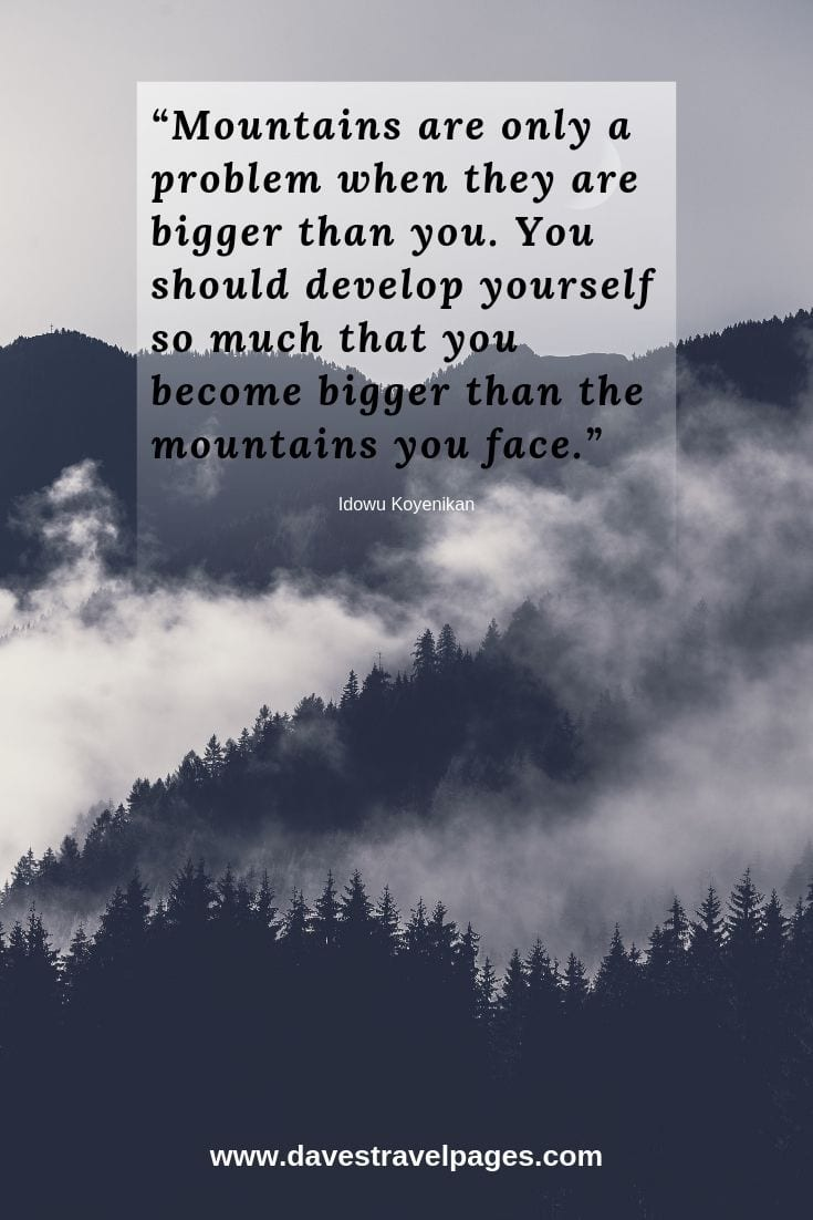 Quotes on hills and mountains - Mountains are only a problem when they are bigger than you. You should develop yourself so much that you become bigger than the mountains you face.
