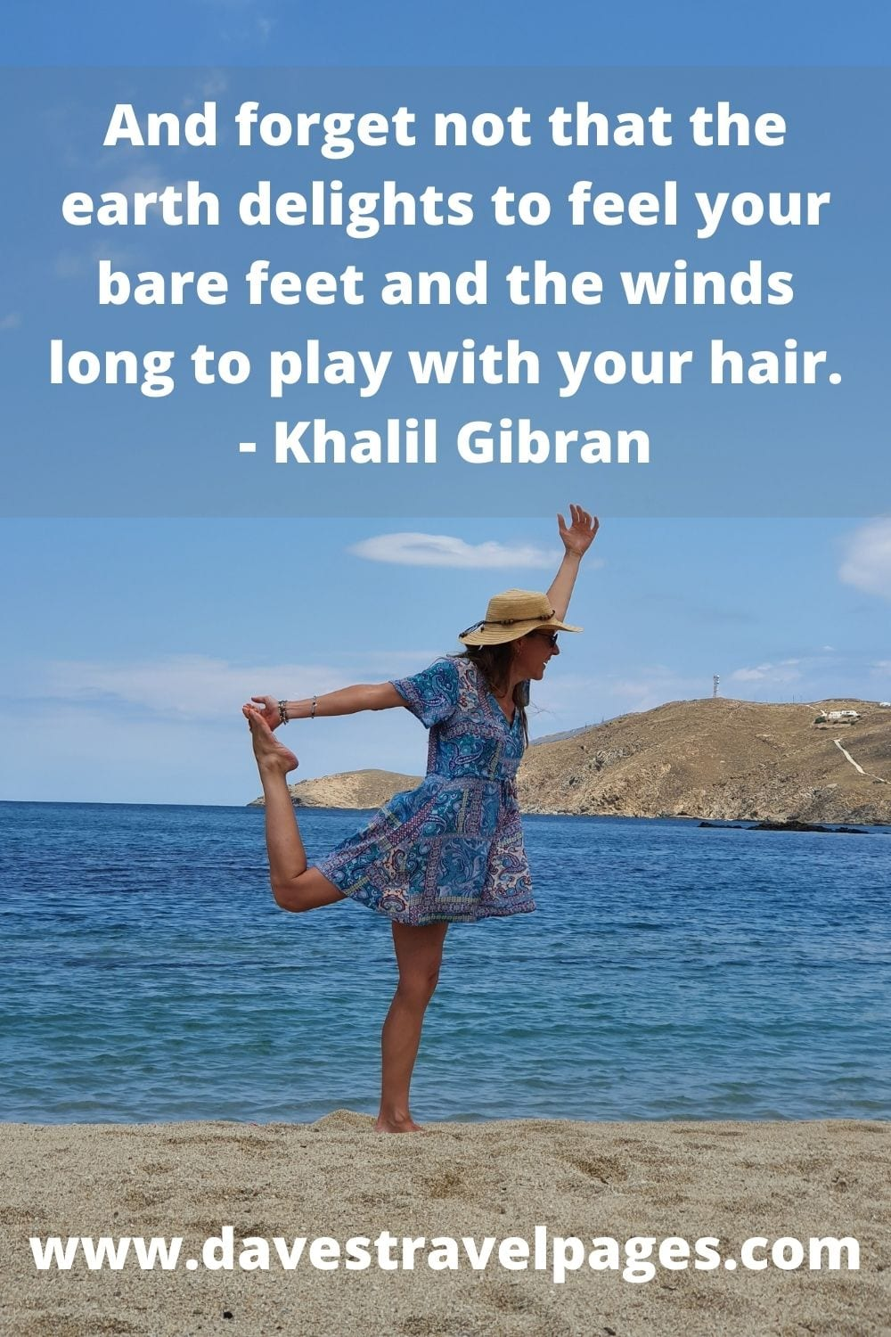 And forget not that the earth delights to feel your bare feet and the winds long to play with your hair. - Khalil Gibran beauty of nature quotes