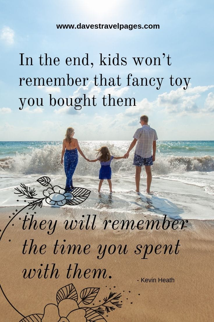 Quotes about kids and family: In the end, kids won't remember that fancy toy you bought them, they will remember the time you spent with them
