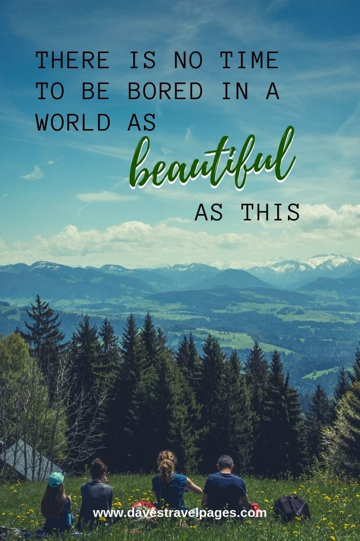 World Quotes: There Is No Time To Be Bored In A World As Beautiful As This.