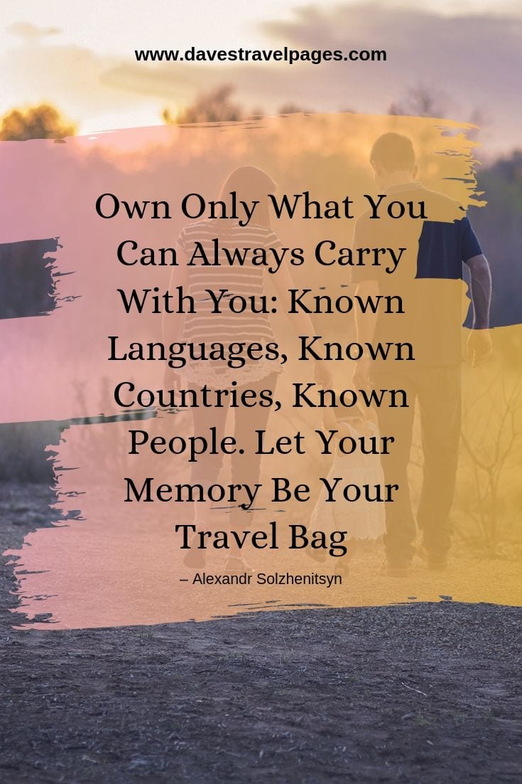 Own Only What You Can Always Carry With You: Known Languages, Known Countries, Known People. Let Your Memory Be Your Travel Bag.