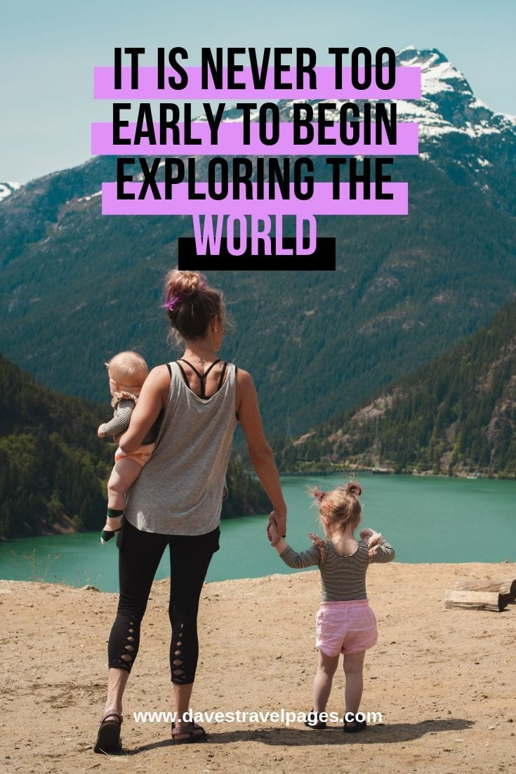 Quotes about exploring: It Is Never Too Early To Begin Exploring The World.