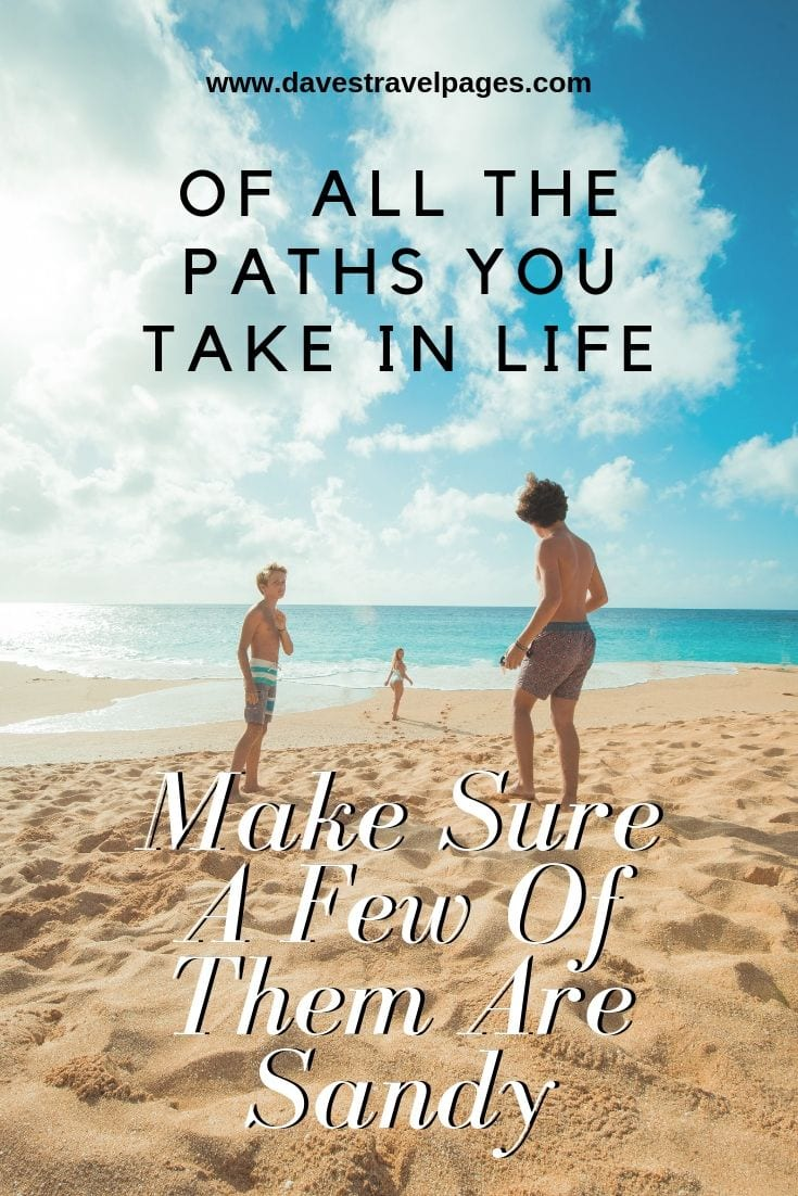 Beach Quotes: Of All The Paths You Take In Life Make Sure A Few Of Them Are Sandy.