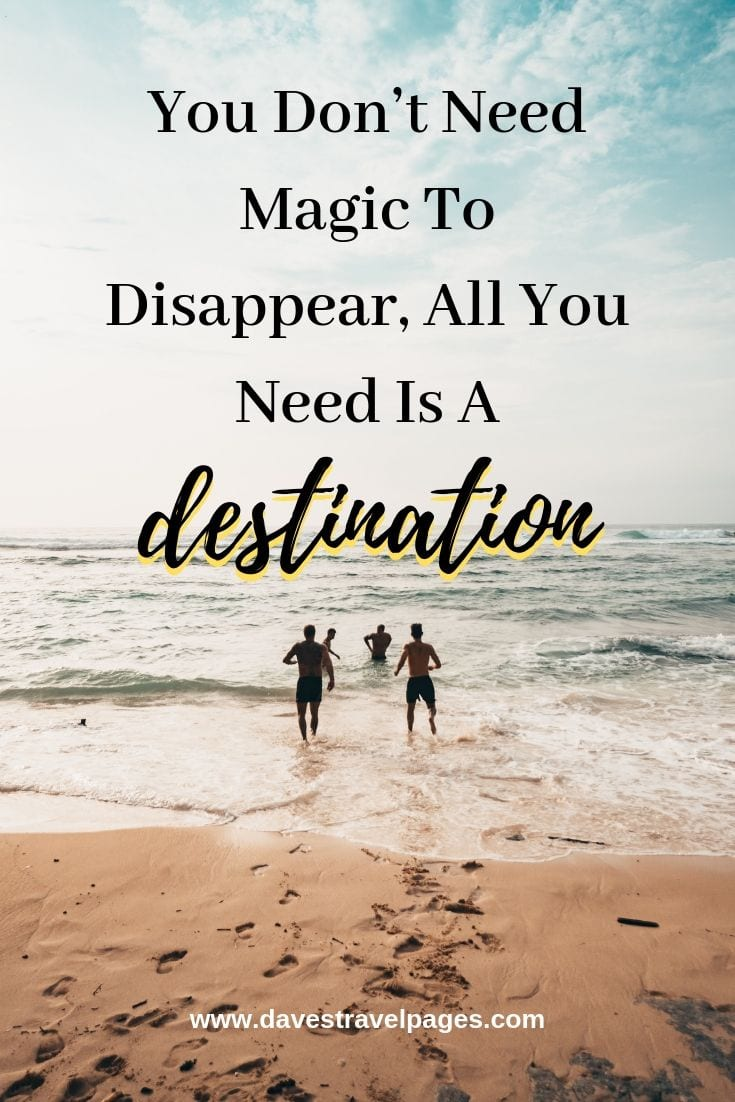 Quotes that Inpsire Travel: You Don't Need Magic To Disappear, All You Need Is A Destination.
