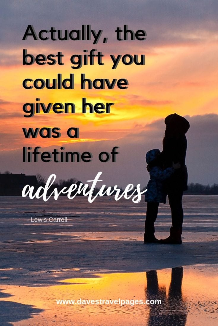 Adventure Travel Quotes: Actually, the best gift you could have given her was a lifetime of adventure