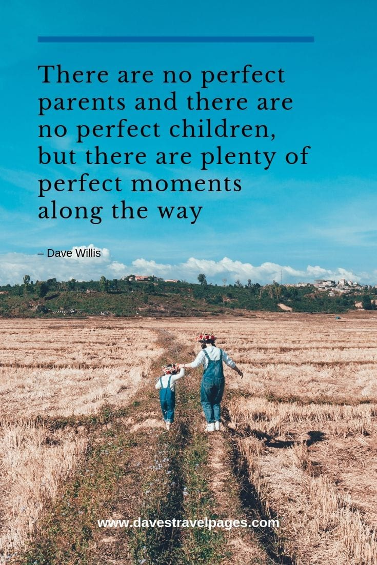 Quotes about being a parent: There are no perfect parents and there are no perfect children, but there are plenty of perfect moments along the way
