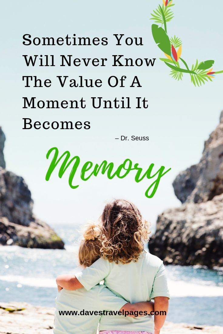 Family Adventure and Travel Quotes: Sometimes You Will Never Know The Value Of A Moment Until It Becomes Memory.
