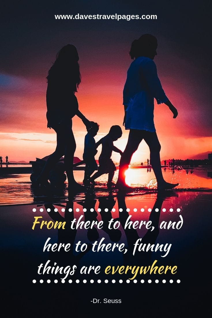 Inspirational Family Travel Quote - From there to here, and here to there, funny things are everywhere.