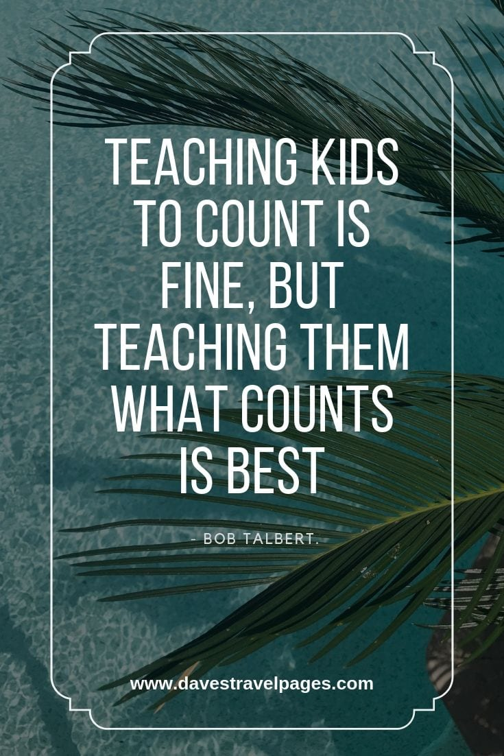 Kids and Education Travel Quotes: Teaching kids to count is fine, but teaching them what counts is best.