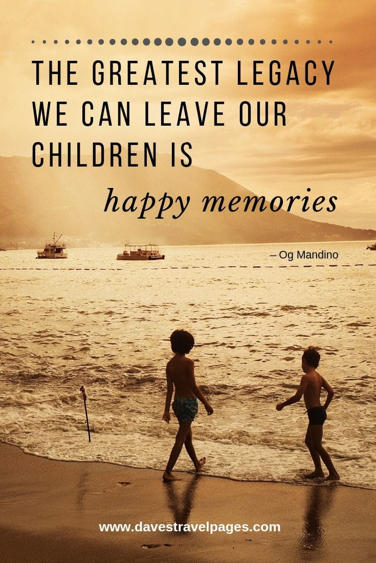 Family Holiday Quotes: The Greatest Legacy We Can Leave Our Children Is Happy Memories.
