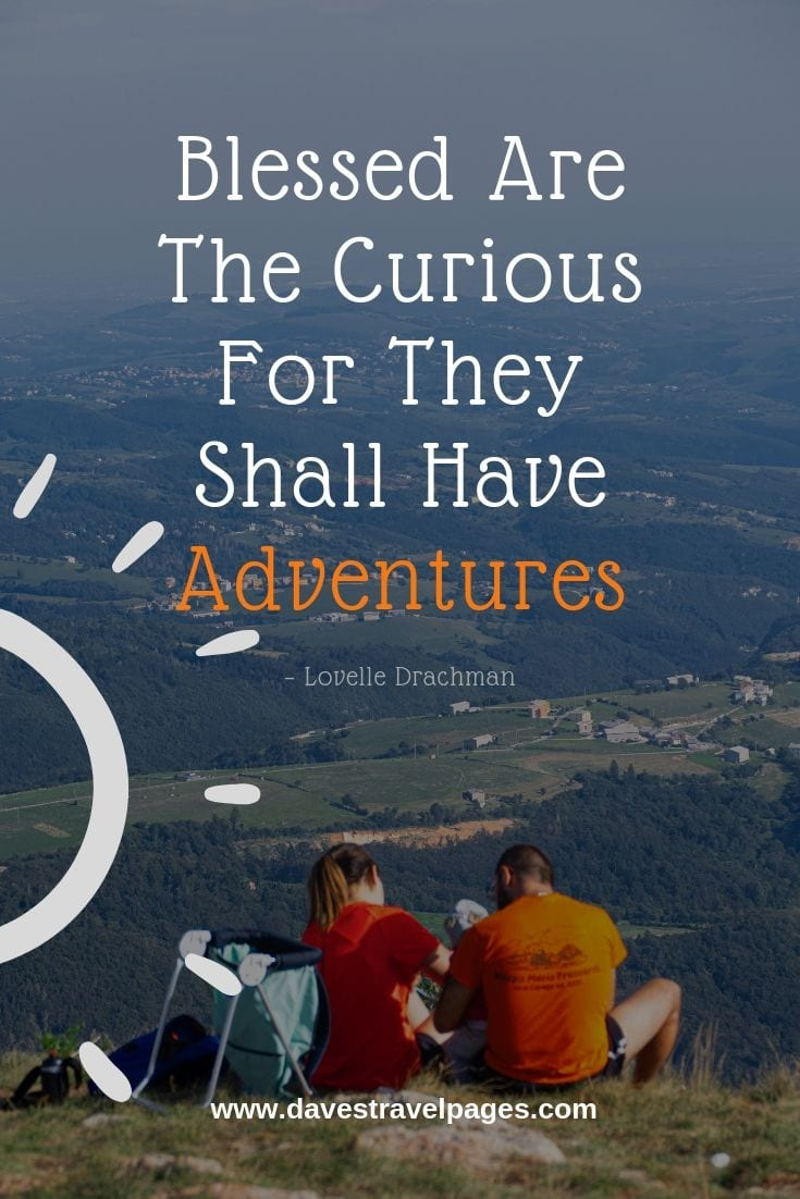 Family Adventure Quotes: Blessed Are The Curious For They Shall Have Adventures.