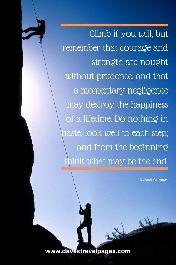 Climb if you will, but remember that courage and strength are nought without prudence, and that a momentary negligence may destroy the happiness of a lifetime. Do nothing in haste; look well to each step; and from the beginning think what may be the end.
